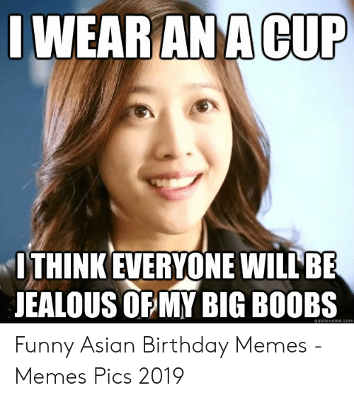 Asian Birthday: WEARANACUP  ITHINK EVERYONE WILL BE  JEALOUS OF MY BIG BO0BS  quickmeme.com