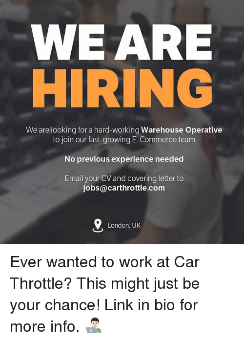 Memes, Work, and Email: WEARE  We are looking for a hard-working Warehouse Operative  to join our fast-growing E-Commerce team  No previous experience needed  Email your CV and covering letter to  jobs@carthrottle.com  London, UK Ever wanted to work at Car Throttle? This might just be your chance! Link in bio for more info. 👨🏻‍💻
