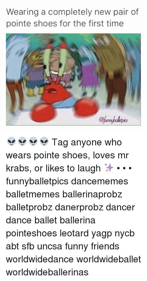 uncsa: Wearing a completely new pair of  pointe shoes for the first time 👽👽👽👽 Tag anyone who wears pointe shoes, loves mr krabs, or likes to laugh ✨ • • • funnyballetpics dancememes balletmemes ballerinaprobz balletprobz danerprobz dancer dance ballet ballerina pointeshoes leotard yagp nycb abt sfb uncsa funny friends worldwidedance worldwideballet worldwideballerinas