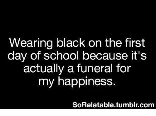 Funny, School, and Tumblr: Wearing black on the first  day of school because it's  actually a funeral for  my happiness  SoRelatable.tumblr.com