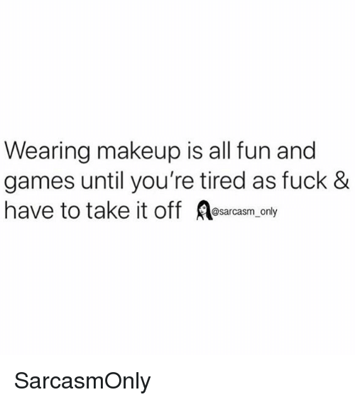 Funny, Makeup, and Memes: Wearing makeup is all fun and  games until you're tired as fuck &  have to take it off Aesarcasm only SarcasmOnly