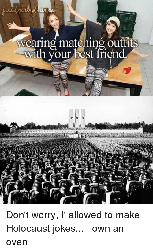 holocaust jokes: Wearing matching outfits  with your best friend