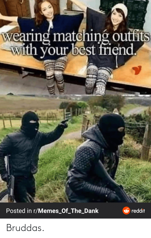 Dank Reddit: wearing matching outfits  with your best friend.  Posted in r/Memes_Of_The_Dank  reddit Bruddas.