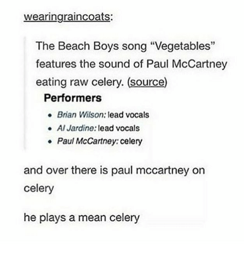 "Paul McCartney: wearingraincoats:  The Beach Boys song ""Vegetables""  features the sound of Paul McCartney  eating raw celery. (source)  Performers  Brian Wilson: lead vocals  Al Jardine: lead vocals  Paul McCartney: celery  e  and over there is paul mccartney on  celery  he plays a mean celery"