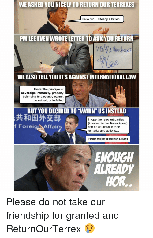 "Relevancy: WEASKED YOU NICEL TORETURN OUR TERREXES  Hello bro... Steady a bit leh..  PM LEE EVEN WROTELETTER TOASK YOU RETURN  WEALSO TELL YOUITSAGAINSTINTERNATIONAL LAW  Under the principle of  sovereign immunity, property  belonging to a country cannot  be seized, or forfeited  BUT YOU DECIDED TO ""WARN"" USINSTEAD  I hope the relevant parties  (involved in the Terrex issue)  f Forei  ffairs  can be cautious in their  remarks and actions  Foreign Ministry spokesman, Lu Kang  ENOUGH  HOR. Please do not take our friendship for granted and ReturnOurTerrex 😢"