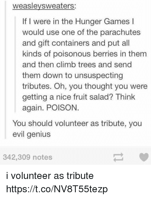 evil genius: weaslevsweaters:  If I were in the Hunger Games l  would use one of the parachutes  and gift containers and put all  kinds of poisonous berries in them  and then climb trees and send  them down to unsuspecting  tributes. Oh, you thought you were  getting a nice fruit salad? Think  again. POISON  You should volunteer as tribute, you  evil genius  342,309 notes i volunteer as tribute https://t.co/NV8T55tezp
