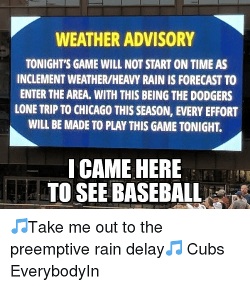 rain delay: WEATHER ADVISORY  TONIGHT'S GAME WILL NOT START ON TIME AS  INCLEMENT WEATHER/HEAVY RAIN IS FORECAST TO  ENTER THE AREA. WITH THIS BEING THE DODGERS  LONE TRIP TO CHICAGO THIS SEASON, EVERY EFFORT  WILL BE MADE TO PLAY THIS GAME TONIGHT.  I CAME HERE  TO SEE BASEBALL 🎵Take me out to the preemptive rain delay🎵 Cubs EverybodyIn