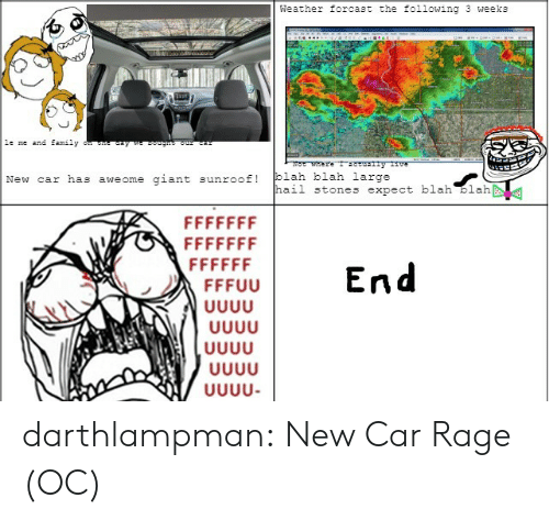 New Car: Weather forcast the following 3 weeks  le me and family  ay w g o  Were T y ve  blah blah large  hail stones expect blah blah  giant  New car has  sunroof!  aweome  FFFFFFF  FFFFFFF  FFFFFF  End  FFFUU  υυυ  UUUU  UUUU darthlampman:  New Car Rage (OC)