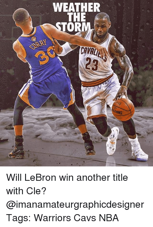 Dingly: WEATHER  THE  OR  DING Will LeBron win another title with Cle? @imanamateurgraphicdesigner Tags: Warriors Cavs NBA