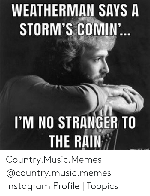 Country Music Memes: WEATHERMAN SAYS A  STORM'S COMIN..  I'M NO STRANGER TO  THE RAIN  mematic.net Country.Music.Memes @country.music.memes Instagram Profile   Toopics