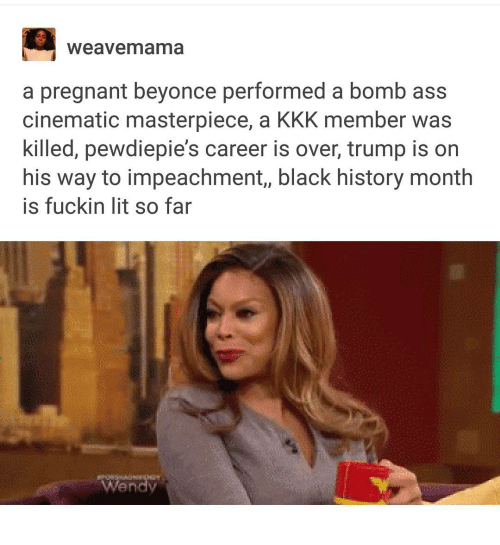 Ass, Beyonce, and Black History Month: Weavemama  a pregnant beyonce performed a bomb ass  cinematic masterpiece, a KKK member was  killed, pewdiepie's career is over, trump is on  his way to impeachment, black history month  is fuckin lit so far  Wendy