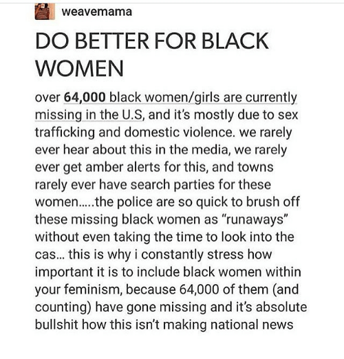 "Memes, 🤖, and Media: Weavemama  DO BETTER FOR BLACK  WOMEN  over 64,000 black women/girls are currently  missing in the U S, and it's mostly due to sex  trafficking and domestic violence. we rarely  ever hear about this in the media, we rarely  ever get amber alerts for this, and towns  rarely ever have search parties for these  women.... the police are so quick to brush off  these missing black women as ""runaways""  without even taking the time to look into the  cas... this is why i constantly stress how  important it is to include black women within  your feminism, because 64,000 of them (and  counting have gone missing and it's absolute  bullshit how this isn't making national news"