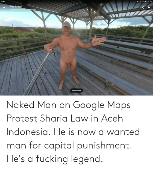 capital punishment: Web Search  Images may be subject to copyright.  * . 73%  8:37 PM  otesT  LAW  Banda Aceh Naked Man on Google Maps Protest Sharia Law in Aceh Indonesia. He is now a wanted man for capital punishment. He's a fucking legend.