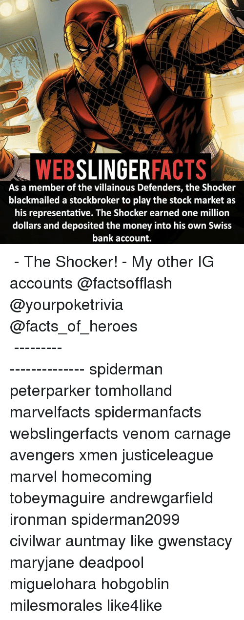 swiss bank: WEB  SLINGER  FACTS  As a member of the villainous Defenders, the Shocker  blackmailed a stockbroker to play the stock market as  his representative. The Shocker earned one million  dollars and deposited the money into his own Swiss  bank account. ▲▲ - The Shocker! - My other IG accounts @factsofflash @yourpoketrivia @facts_of_heroes ⠀⠀⠀⠀⠀⠀⠀⠀⠀⠀⠀⠀⠀⠀⠀⠀⠀⠀⠀⠀⠀⠀⠀⠀⠀⠀⠀⠀⠀⠀⠀⠀⠀⠀⠀⠀ ⠀⠀----------------------- spiderman peterparker tomholland marvelfacts spidermanfacts webslingerfacts venom carnage avengers xmen justiceleague marvel homecoming tobeymaguire andrewgarfield ironman spiderman2099 civilwar auntmay like gwenstacy maryjane deadpool miguelohara hobgoblin milesmorales like4like