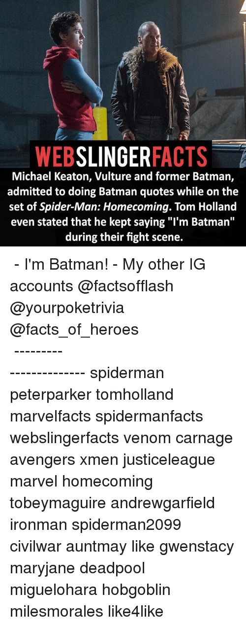"""fight scenes: WEB  SLINGER  FACTS  Michael Keaton, Vulture and former Batman,  admitted to doing Batman quotes while on the  set of Spider-Man: Homecoming. Tom Holland  even stated that he kept saying """"I'm Batman''  during their fight scene. ▲▲ - I'm Batman! - My other IG accounts @factsofflash @yourpoketrivia @facts_of_heroes ⠀⠀⠀⠀⠀⠀⠀⠀⠀⠀⠀⠀⠀⠀⠀⠀⠀⠀⠀⠀⠀⠀⠀⠀⠀⠀⠀⠀⠀⠀⠀⠀⠀⠀⠀⠀ ⠀⠀----------------------- spiderman peterparker tomholland marvelfacts spidermanfacts webslingerfacts venom carnage avengers xmen justiceleague marvel homecoming tobeymaguire andrewgarfield ironman spiderman2099 civilwar auntmay like gwenstacy maryjane deadpool miguelohara hobgoblin milesmorales like4like"""