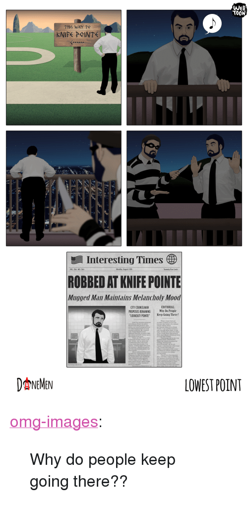 """Melancholy: WeB  TOON  od  Interesting Times )  VOL. CVii - NO. 265  Monday, August 14th  Seventy-Five Cents  ROBBED AT KNIFE POINTE  Mugged Man Maintains Melancholy Mood  EDITORIAL  CITY COUNCILMAN  PROPOSES RENAMING Why  LOOKOUT! POINTE"""" Keep Going There?  not tn ouP ovorTIowing proona  to knives No  ptty enough these days. It haa  of my youth, that that seea is  the erime t Kulfe Pointe lay in  everal sgns  snoe sheeta  aknd bhom be  I'm Ixe to holbe """"Lookour  don t you  DNEMEN  LOWEST POINT <p><a href=""""https://omg-images.tumblr.com/post/164448149732/why-do-people-keep-going-there"""" class=""""tumblr_blog"""">omg-images</a>:</p>  <blockquote><p>Why do people keep going there??</p></blockquote>"""