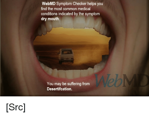 webMD: WebMD Symptom Checker helps you  find the most common medical  conditions indicated by the symptom  dry mouth.  Web  You may be suffering from  Desertifcation [Src]