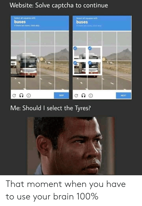 that moment when you: Website: Solve captcha to continue  Seiect all squares with  buses  Belect all squares with  buses  Tthere ane cone,click kip  it there are none, click skip  SKIP  NEXT  Me: Should I select the Tyres? That moment when you have to use your brain 100%