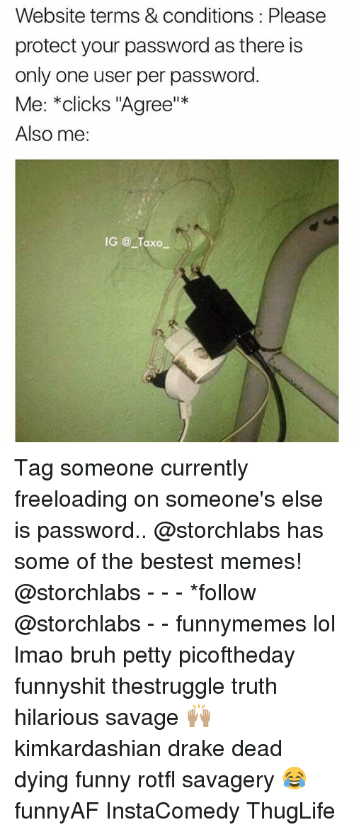 """thuglife: Website terms & conditions: Please  protect your password as there is  only one user per password  Me: *clicks """"Agree""""*  Also me:  IG Taxo Tag someone currently freeloading on someone's else is password.. @storchlabs has some of the bestest memes! @storchlabs - - - *follow @storchlabs - - funnymemes lol lmao bruh petty picoftheday funnyshit thestruggle truth hilarious savage 🙌🏽 kimkardashian drake dead dying funny rotfl savagery 😂 funnyAF InstaComedy ThugLife"""