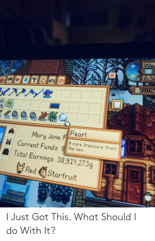 Mary Jane: Wed  6:30  906.  Pearl  Mary Jane F  A rare treasure from  Current Funds: 9 the sea.  Total Earnings: 30,914,273g  W Red Starfruit I Just Got This. What Should I do With It?