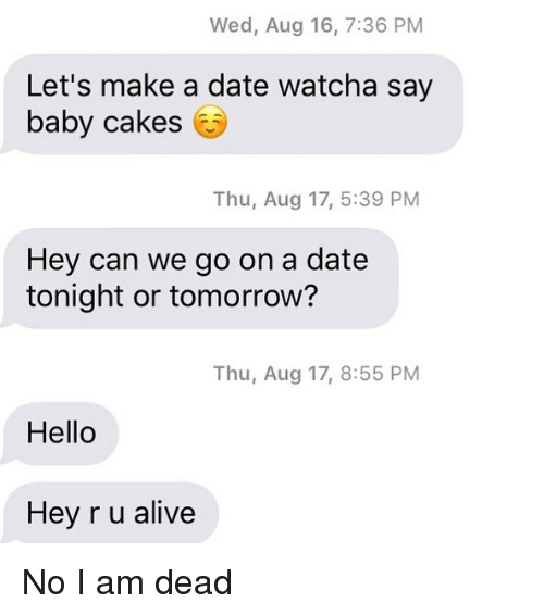 Alive, Hello, and Relationships: Wed, Aug 16, 7:36 PM  Let's make a date watcha say  baby cakes  Thu, Aug 17, 5:39 PM  Hey can we go on a date  tonight or tomorrow?  Thu, Aug 17, 8:55 PM  Hello  Hey r u alive No I am dead