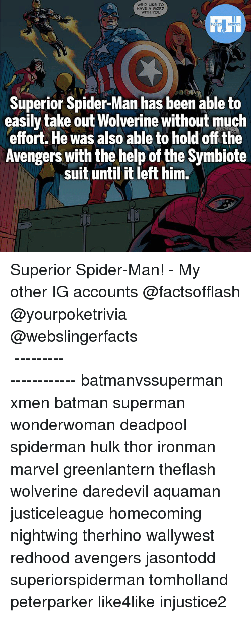 Batman, Memes, and Spider: WE'D LIKE TO  HAVE A WORD  WITH YOU  Superior Spider-Man has been able to  easily take out Wolverine without much  effort. He was also able to hold off the  Avengers with the help of the Symbiote  suit until it left him. Superior Spider-Man! - My other IG accounts @factsofflash @yourpoketrivia @webslingerfacts ⠀⠀⠀⠀⠀⠀⠀⠀⠀⠀⠀⠀⠀⠀⠀⠀⠀⠀⠀⠀⠀⠀⠀⠀⠀⠀⠀⠀⠀⠀⠀⠀⠀⠀⠀⠀ ⠀⠀--------------------- batmanvssuperman xmen batman superman wonderwoman deadpool spiderman hulk thor ironman marvel greenlantern theflash wolverine daredevil aquaman justiceleague homecoming nightwing therhino wallywest redhood avengers jasontodd superiorspiderman tomholland peterparker like4like injustice2
