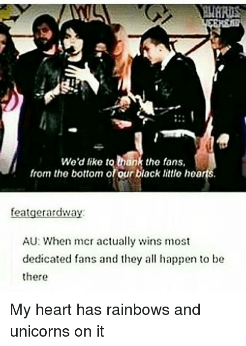 Memes, Black, and Heart: We'd like to mank the fans,  from the bottom of our black littlo hearts.  featgerardway:  AU: When mcr actually ns most  dedicated fans and they al happen to be  there My heart has rainbows and unicorns on it