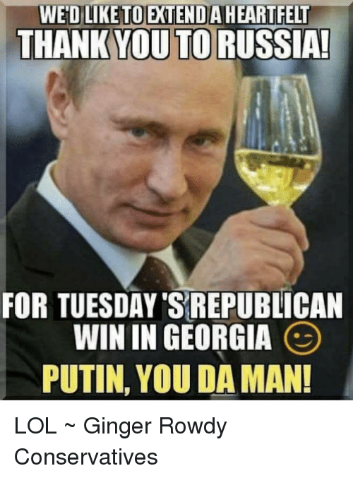 Lol, Memes, and Thank You: WED LIKETOEXTEND AHEARTFELT  THANK YOU TO RUSSIA!  FOR TUESDAY'S REPUBLICAN  WIN IN GEORGIA  PUTIN, YOU DA MAN! LOL ~ Ginger Rowdy Conservatives