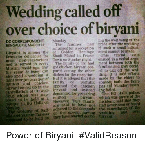 biryani: Wedding called off  over choice of biryani  ing the well being of the  DC CORRESPONDENT Monday  BENGALURU, MARCH 10 The families  had bride after the wedding,  arranged for a reception if such a small adjust-  Biryani is among the at Golden Heritage  ment cannot be made.  favourite delicacies for Shadi Mahal in Fraser  This  trivial issue  most non-vegetarians Town on Sunday night.  ensued in a verbal argue  and served in every  The family Taj had ment between both the  is Muslim But got chicken pre families and they decid.  same delicacy can pared among the other ed to call off the also spoil a wedding, A dishes for the recepti  ding. It is said efforts  eged that the made by the elders to  mutton and of console Monday morn-  ended up in the opposed for chicken lies til ding which of a demanded for preparing  The KG Halli police  to held at a which was aware of the  mosque in KG Halli on family incident, said that th  are said to have not had never seen or  Saif adhered to the demands the cancellation of the  of the groom, saying wedding just over  ed to be held on they have started Power of Biryani.  #ValidReason