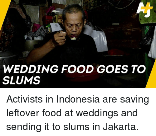 jakarta: WEDDING FOOD GOES TO  SLUMS Activists in Indonesia are saving leftover food at weddings and sending it to slums in Jakarta.