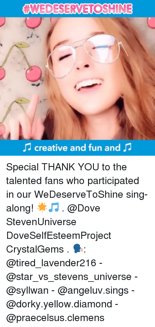 Dove, Memes, and Thank You: WEDESERVETOSHINE  creative and fun and Special THANK YOU to the talented fans who participated in our WeDeserveToShine sing-along! 🌟🎵 . @Dove StevenUniverse DoveSelfEsteemProject CrystalGems . 🗣: @tired_lavender216 - @star_vs_stevens_universe - @syllwan - @angeluv.sings - @dorky.yellow.diamond - @praecelsus.clemens