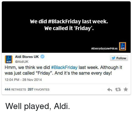 """Dank, 🤖, and Nov: Wedid#Black Friday last week.  We called it Friday'.  #Everyday Low Prices  llALDI  Aldi Stores UK  Follow  @AldiUK  ALD  Hmm, we think we did  #BlackFriday last week. Although it  was just called """"Friday"""". And it's the same every day!  12:04 PM 28 Nov 2014  444 RETWEETS 297 FAVORITES Well played, Aldi."""
