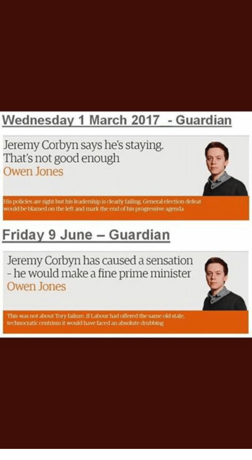 Friday, Memes, and Progressive: Wednesday 1 March 2017 -Guardian  Jeremy Corbyn says he's staying.  That's not good enough  Owen Jones  His policies are right but his leadership is clearly failing General election defeat  would be blamed on the left and imark the end of his progressive agenda  Friday 9 June Guardian  Jeremy Corbyn has caused a sensation  -he would make a fine prime minister  Owen Jones  is was not about Tory falure. IILabour had offered the same od stale  technocratic centrisn it would have Eaced an absolute drubbing