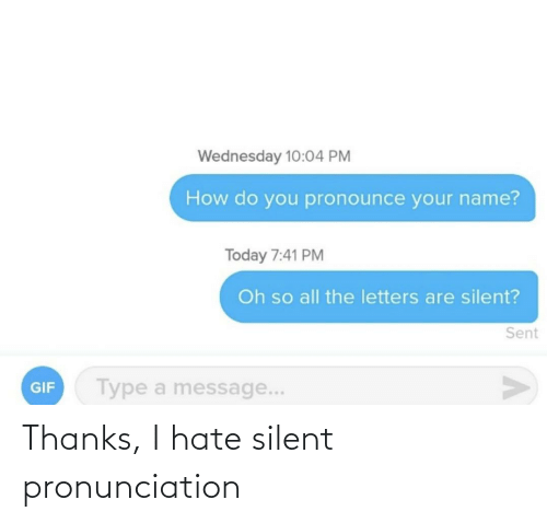 how do you pronounce: Wednesday 10:04 PM  How do you pronounce your name?  Today 7:41 PM  Oh so all the letters are silent?  Sent  Type a message...  GIF Thanks, I hate silent pronunciation