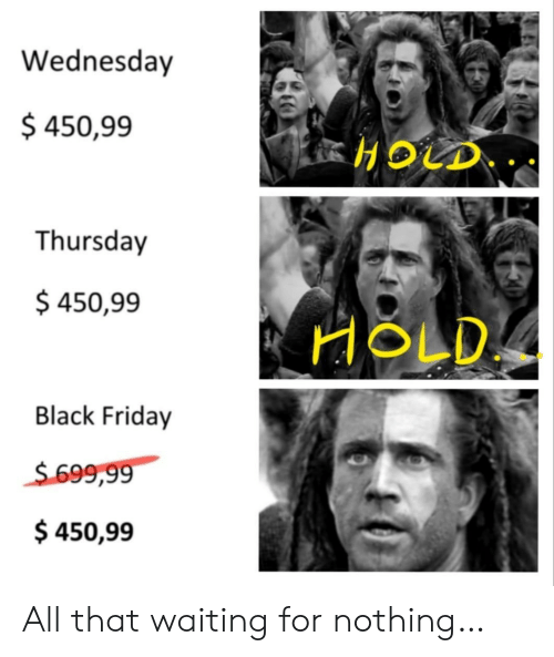 All That: Wednesday  $ 450,99  HOLD  Thursday  $ 450,99  HOLD  Black Friday  $699,99  $450,99 All that waiting for nothing…