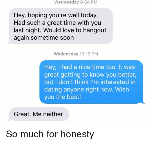 Dating, Love, and Relationships: Wednesday 8:34 PM  Hey, hoping you're well today.  Had such a great time with you  last night. Would love to hangout  again sometime soon  Wednesday 10:16 PM  Hey, I had a nice time too. It was  great getting to know you better,  but I don't think I'm interested in  dating anyone right now. Wish  you the best!  Great. Me neither So much for honesty