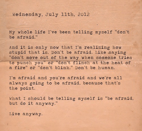 """blink: Wednesday, July 11th, 2012  My whole life I've been telling myself """"don't  be afraid.""""  And it is only  stupid that is. Don't be afraid. Like saying  """"don't move out of the way when someone tries  to punch you"""" or """"don't flinch at the heat of  a fire"""" or """"don't blink."""" Don't be human.  now that I'm realizing how  I'm afraid and you're afraid and we're all  always going to be afraid, because that's  the point.  What I should be telling myself is """"be afraid,  but do it anyway.""""  Live anyway."""