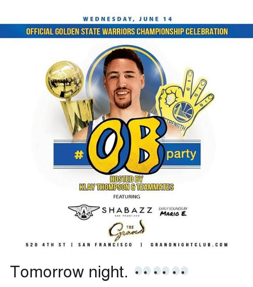 Francisco: WEDNESDAY, JUNE 14  OFFICIAL GOLDEN STATE WARRIORS CHAMPIONSHIP CELEBRATION  party  HOSTED BY  KLAY THOMPSON TEAMMAMES  FEATURING  EARLY SOUNDS BY  SHABAZZ  MARIO  5 2 o 4 TH ST I SAN FRANCISCO  I GRAND NIGHTCLUB. COM Tomorrow night. 👀👀👀