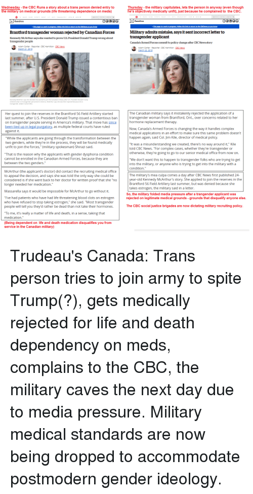 "hormone replacement therapy: Wednesday-the CBC Runs a story about a trans person denied entry to  the military on medical grounds (life threatening dependence on meds)  Thursday-the miltiary capitulates, lets the person in anyway (even though  he's objectively medically unfit), just because he complained to the CBC  Military admits mistake, saysit sent incorrect letter to  transgender applicant  Canada's Armed Forces committo policy change after CBC News story  Brantford transgender woman rejected by Canadian Forces  Kennedy McArthur says she wanted to prove US President Donald Trump wrong about  transgender people  Adam Carter- Reporter CBC Hamilton CBC NewE  Adam Carter- Reporter, CBC Hamlton CBC NeWE  eedy McArthr sa hdeid sh watnd to join the Canada malary aler US Pronwident Donald Trump  Her quest to join the reserves in the Brantford 56 Field Artillery started  last summer, after U.S. President Donald Trump issued a contentious ban  on transgender people serving in America's military. That move has since  been tied up in legal purgatory as multiple federal courts have ruled  against it.  The Canadian military says it mistakenly rejected the application of a  transgender woman from Brantford, Ont., over concerns related to her  hormone replacement therapy  Now, Canada's Armed Forces is changing the way it handles complex  medical applications in an effort to make sure this same problem doesn't  happen again, said Col. Jim Kile, director of medical policy  While the applicants are going through the transformation between the  two genders, while they're in the process, they will be found medically  unfit to join the forces,"" (military spokesman) Shirazi said  ""It was a misunderstanding we created, there's no way around it,"" Kile  told CBC News. ""For complex cases, whether they're transgender or  otherwise, they're going to go to our senior medical office from now on.  That is the reason why the applicants with gender dysphoria condition  cannot be enrolled in the Canadian Armed Forces, because they are  between the two genders.""  ""We don't want this to happen to transgender folks who are trying to get  into the military, or anyone who is trying to get into the military with a  condition.""  McArthur (the applicant's doctor) did contact the recruiting medical office  to appeal the decision, and says she was told the only way she could be  considered is if she went back to her doctor for written proof that she ""no  longer needed her medication.""  The military's mea culpa comes a day after CBC News first published 24-  year-old Kennedy McArthur's story. She applied to join the reserves in the  Brantford 56 Field Artillery last summer, but was denied because she  takes estrogen, the military said in a letter  Massarella says it would be impossible for McArthur to go without it.  So, the military folded media pressure after a trangender applicant was  rejected on legitimate medical grounds -grounds that disqualify anyone else  ""T've had patients who have had life threatening blood clots on estrogen  who have refused to stop taking estrogen,"" she said. ""Most transgender  people will tell you they'd rather be dead than not take their hormones.  The CBC social justice brigades are now dictating military recruiting policy  To me, it's really a matter of life and death, in a sense, taking that  medication.""  (Being dependent on life and death medication disqualifies you from  service in the Canadian military)"