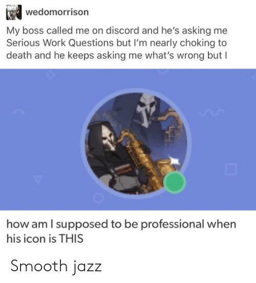 discord: wedomorrison  My boss called me on discord and he's asking me  Serious Work Questions but I'm nearly choking to  death and he keeps asking me what's wrong but I  how am I supposed to be  professional when  his icon is THIS Smooth jazz