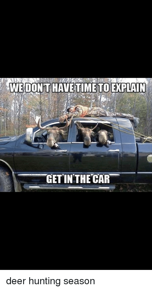 Deer Hunting: WEDONTHAVETİMETOEXPLAIN  GETINTHECAR deer hunting season