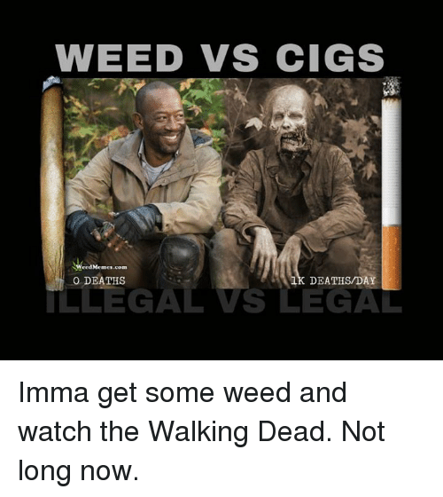 weed meme: WEED VS CIGS  Weed Memes.com  DEATHS  DEATHS/DAY  ILLEGAL VS LEGAL Imma get some weed and watch the Walking Dead. Not long now.