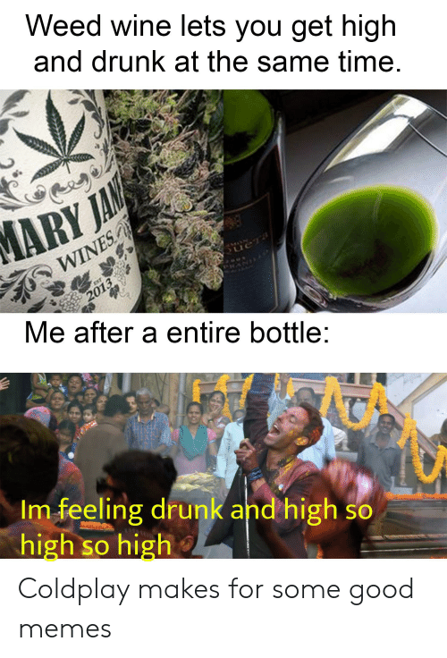 Coldplay: Weed wine lets you get high  and drunk at the same time.  ARY JAN  WINES  MON  ueTa  EXT  2013  Me after a entire bottle:  Im feeling drunk and high so  high so high Coldplay makes for some good memes