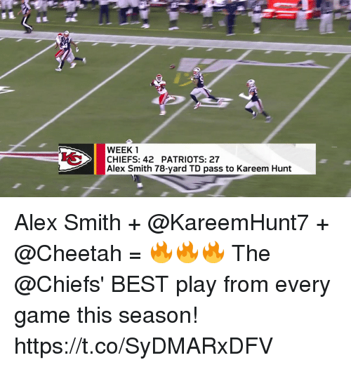 Memes, Patriotic, and Best: WEEK 1  CHIEFS: 42 PATRIOTS: 27  Alex Smith 78-yard TD pass to Kareem Hunt Alex Smith + @KareemHunt7 + @Cheetah = 🔥🔥🔥  The @Chiefs' BEST play from every game this season! https://t.co/SyDMARxDFV
