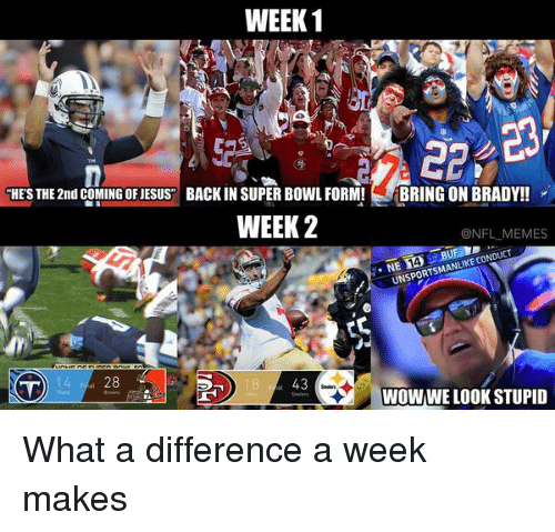 """meme: WEEK 1  HES THE 2nd COMING OFJESUS"""" BACK IN SUPER BOWL FORM!  BRING ON BRADY!!  WEEK 2  @NFL MEMES  CON  MANLIKE  UNSPORTSM  WOWWELOOKSTUPID What a difference a week makes"""
