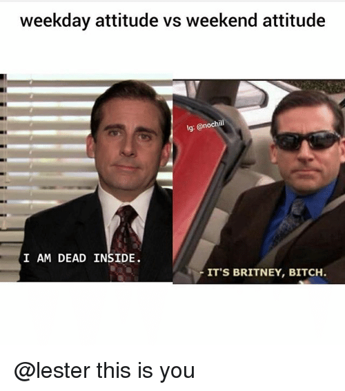 weekday: weekday attitude vs weekend attitude  lg: @nochil  I AM DEAD INSIDE.  ITS BRITNEY, BITCH @lester this is you