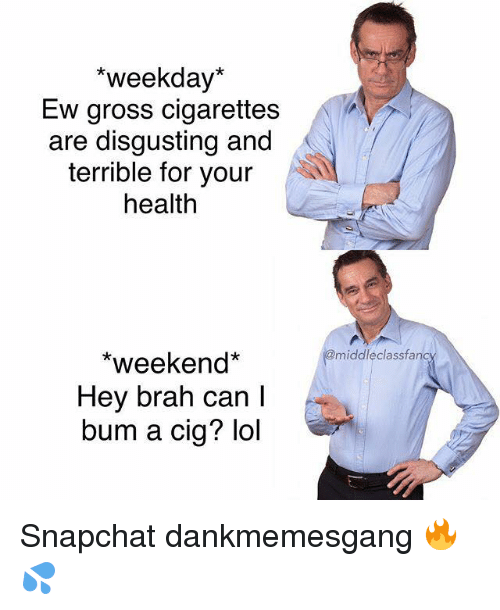 weekday: *weekday*  Ew gross cigarettes  are disgusting and  terrible for your  health  middleclassfanc  *weekend*  Hey brah can l  bum a cig? lol Snapchat dankmemesgang 🔥💦