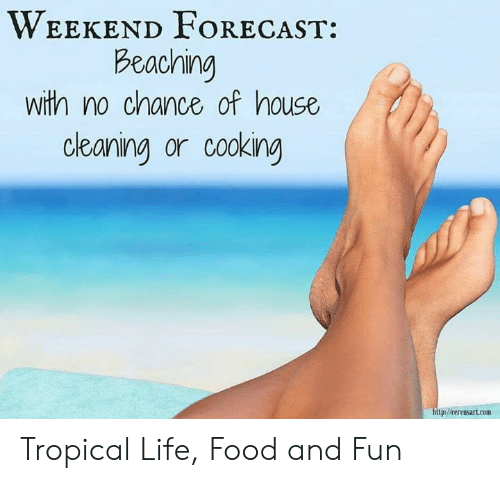 House Cleaning: WEEKEND FORECAST  Beaching  with no chance of house  cleaning or cooking  ttp Tropical Life, Food and Fun