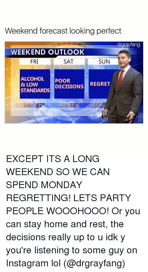 Funny, Instagram, and Lol: Weekend forecast looking perfect  drgrayfang  WEEKEND OUTLOOK  FRI  SUN  SAT  ALCOHOL  POOR  REGRET  DECISIONS  & LOW  STANDARDS  Low 62 Low 58 GLOWS EXCEPT ITS A LONG WEEKEND SO WE CAN SPEND MONDAY REGRETTING! LETS PARTY PEOPLE WOOOHOOO! Or you can stay home and rest, the decisions really up to u idk y you're listening to some guy on Instagram lol (@drgrayfang)