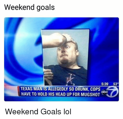 Abc, Drunk, and Goals: Weekend goals  5:39 53  TEXAS MAN TS ALLEGEDLY SO DRUNK, COPS  HAVE TO HOLD HIS HEAD UP FOR MUGSHOT  abc Weekend Goals lol